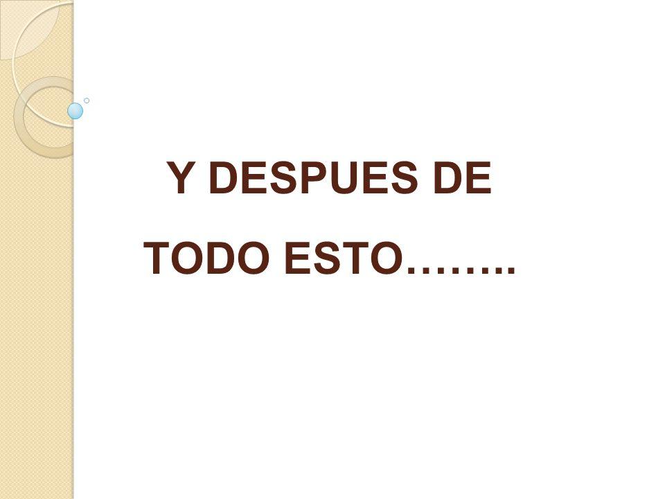 Y DESPUES DE TODO ESTO……..