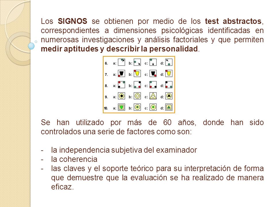 Los SIGNOS se obtienen por medio de los test abstractos, correspondientes a dimensiones psicológicas identificadas en numerosas investigaciones y análisis factoriales y que permiten medir aptitudes y describir la personalidad.