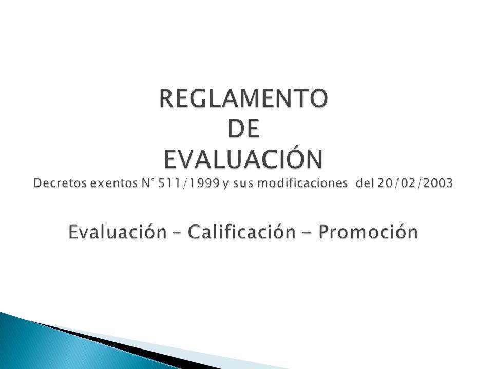 REGLAMENTO DE EVALUACIÓN Decretos exentos N° 511/1999 y sus modificaciones del 20/02/2003 Evaluación – Calificación - Promoción