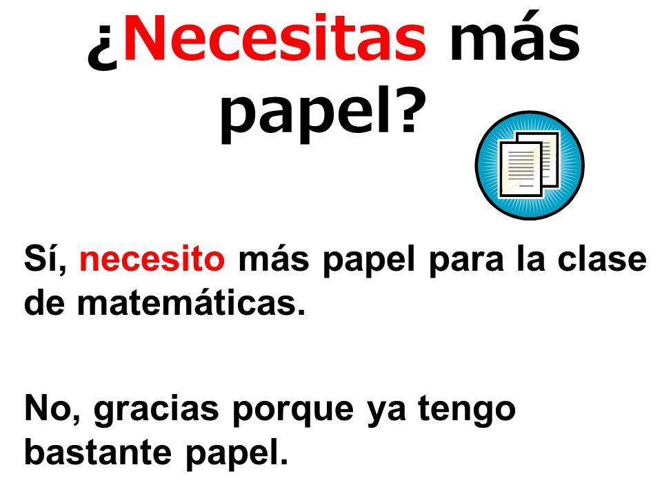 ¿Necesitas más papel. Sí, necesito más papel para la clase de matemáticas.