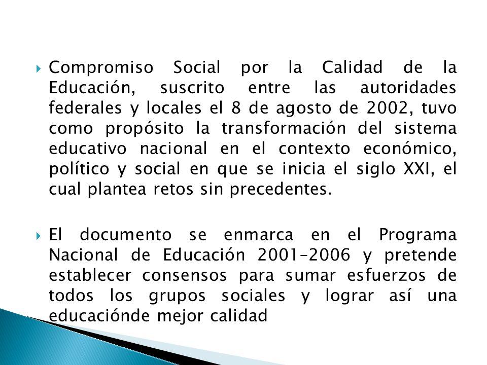 Compromiso Social por la Calidad de la Educación, suscrito entre las autoridades federales y locales el 8 de agosto de 2002, tuvo como propósito la transformación del sistema educativo nacional en el contexto económico, político y social en que se inicia el siglo XXI, el cual plantea retos sin precedentes.