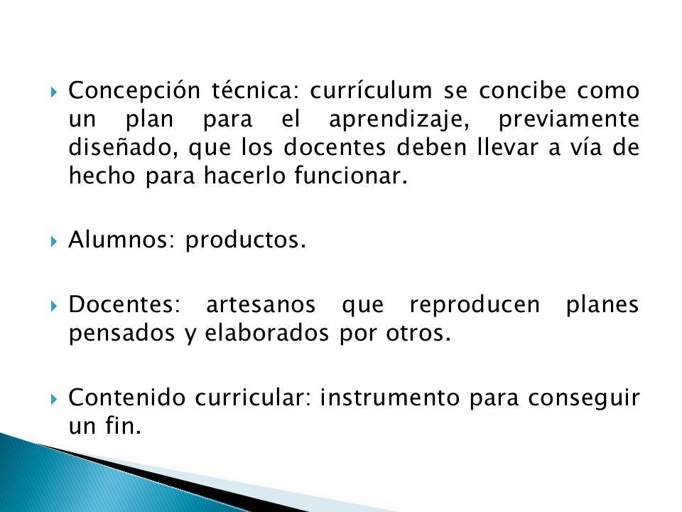 Concepción técnica: currículum se concibe como un plan para el aprendizaje, previamente diseñado, que los docentes deben llevar a vía de hecho para hacerlo funcionar.