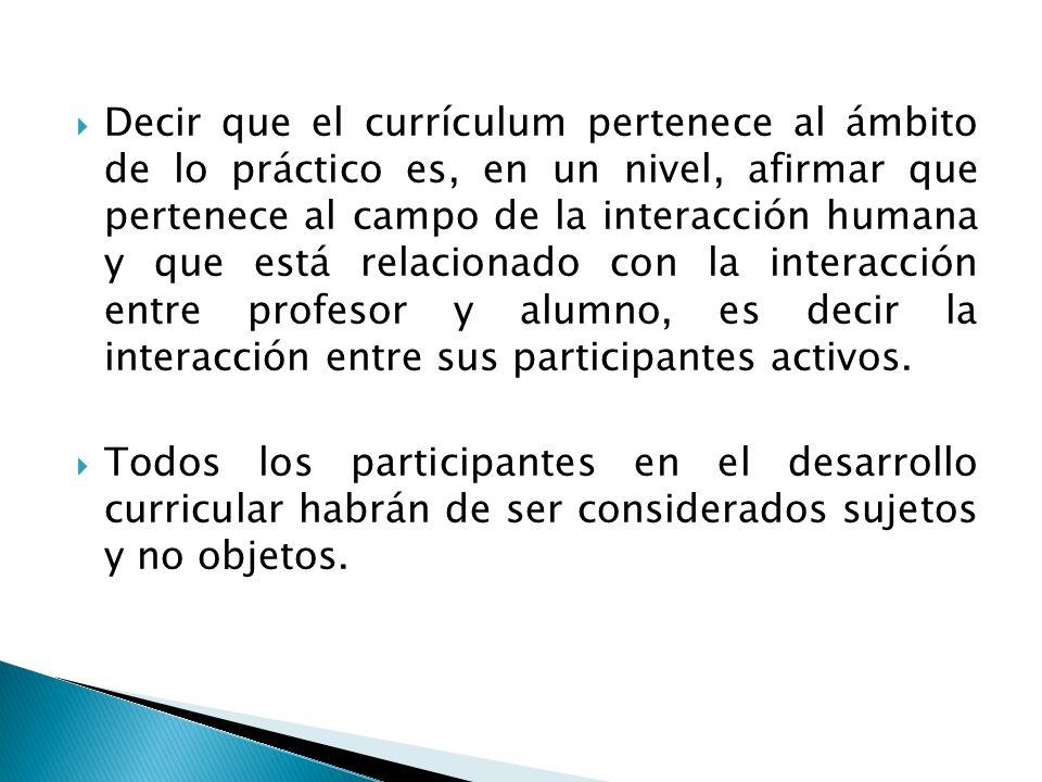 Decir que el currículum pertenece al ámbito de lo práctico es, en un nivel, afirmar que pertenece al campo de la interacción humana y que está relacionado con la interacción entre profesor y alumno, es decir la interacción entre sus participantes activos.