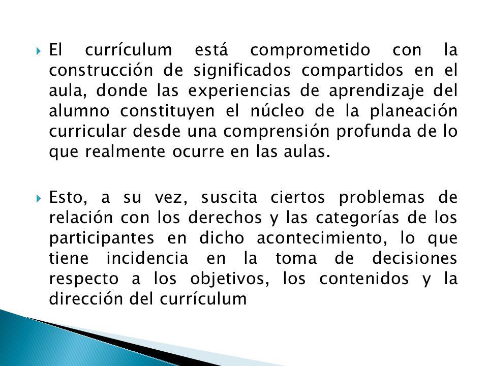 El currículum está comprometido con la construcción de significados compartidos en el aula, donde las experiencias de aprendizaje del alumno constituyen el núcleo de la planeación curricular desde una comprensión profunda de lo que realmente ocurre en las aulas.