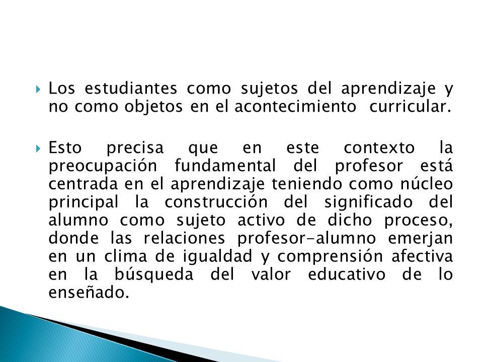 Los estudiantes como sujetos del aprendizaje y no como objetos en el acontecimiento curricular.