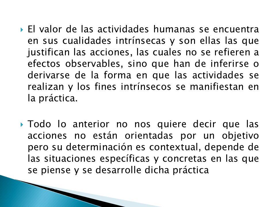 El valor de las actividades humanas se encuentra en sus cualidades intrínsecas y son ellas las que justifican las acciones, las cuales no se refieren a efectos observables, sino que han de inferirse o derivarse de la forma en que las actividades se realizan y los fines intrínsecos se manifiestan en la práctica.