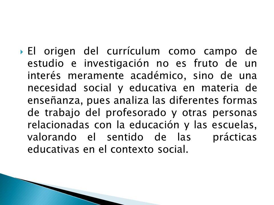El origen del currículum como campo de estudio e investigación no es fruto de un interés meramente académico, sino de una necesidad social y educativa en materia de enseñanza, pues analiza las diferentes formas de trabajo del profesorado y otras personas relacionadas con la educación y las escuelas, valorando el sentido de las prácticas educativas en el contexto social.
