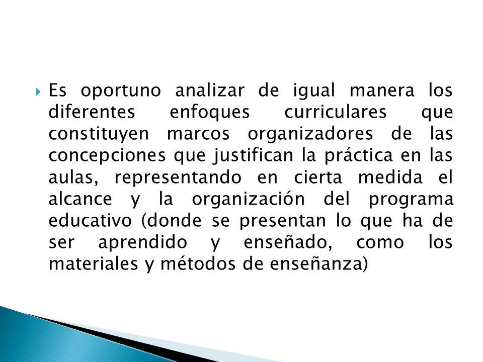 Es oportuno analizar de igual manera los diferentes enfoques curriculares que constituyen marcos organizadores de las concepciones que justifican la práctica en las aulas, representando en cierta medida el alcance y la organización del programa educativo (donde se presentan lo que ha de ser aprendido y enseñado, como los materiales y métodos de enseñanza)