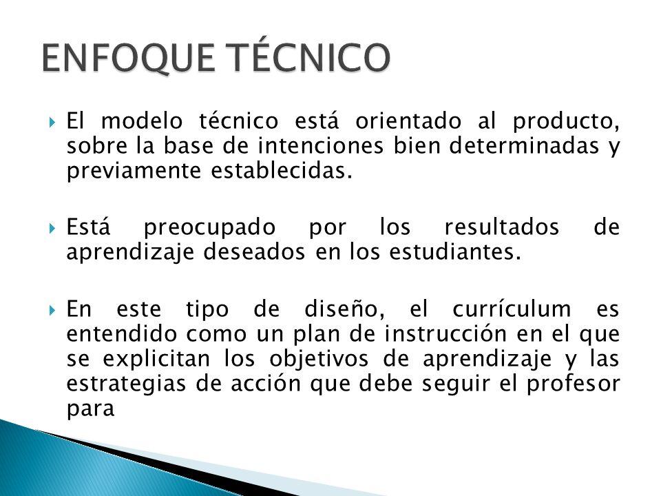 ENFOQUE TÉCNICO El modelo técnico está orientado al producto, sobre la base de intenciones bien determinadas y previamente establecidas.