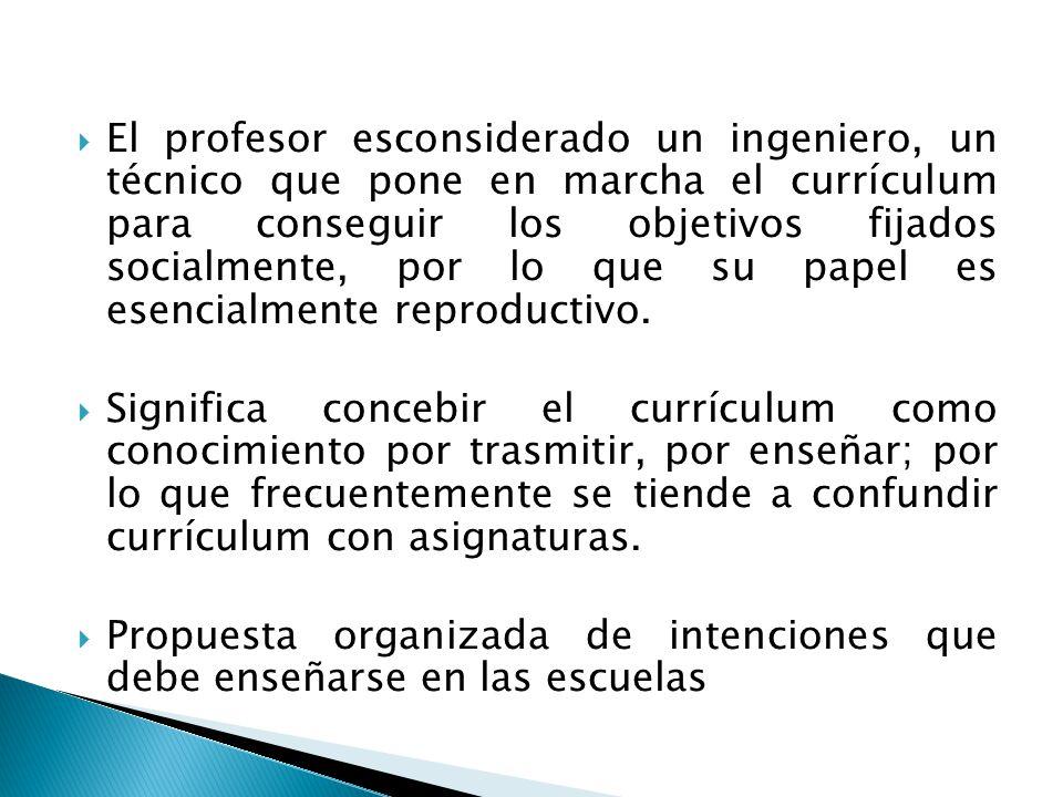 El profesor esconsiderado un ingeniero, un técnico que pone en marcha el currículum para conseguir los objetivos fijados socialmente, por lo que su papel es esencialmente reproductivo.