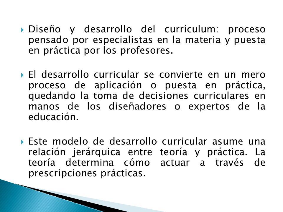 Diseño y desarrollo del currículum: proceso pensado por especialistas en la materia y puesta en práctica por los profesores.