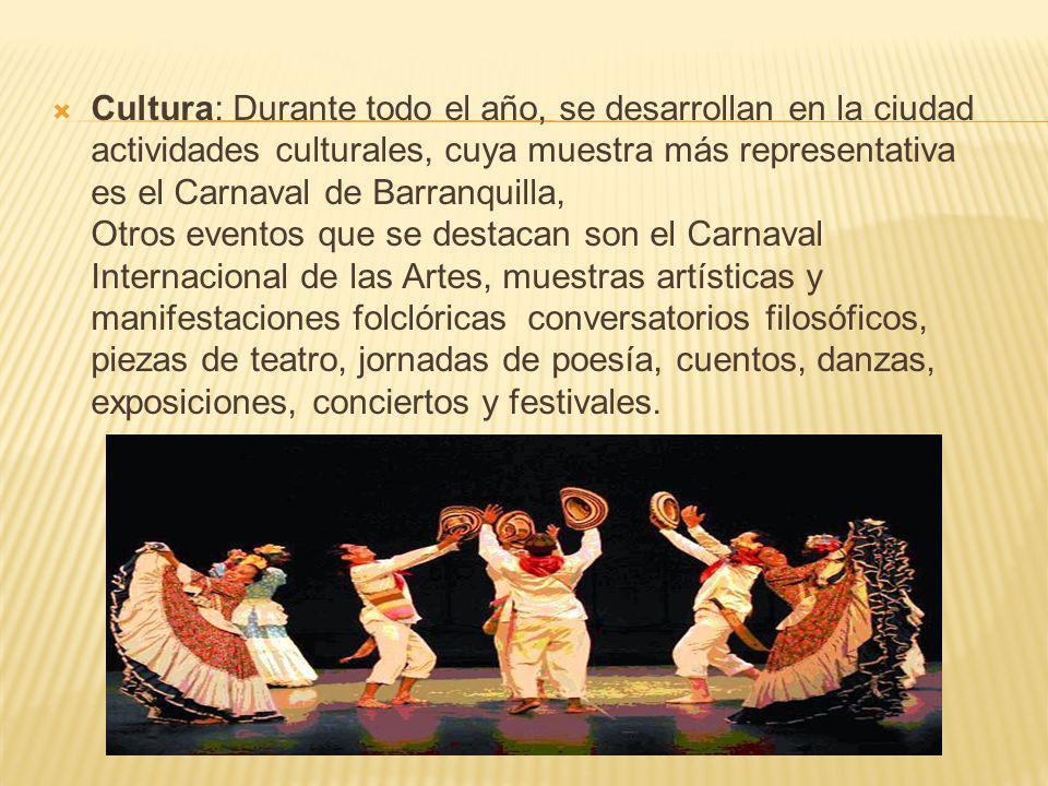 Cultura: Durante todo el año, se desarrollan en la ciudad actividades culturales, cuya muestra más representativa es el Carnaval de Barranquilla, Otros eventos que se destacan son el Carnaval Internacional de las Artes, muestras artísticas y manifestaciones folclóricas conversatorios filosóficos, piezas de teatro, jornadas de poesía, cuentos, danzas, exposiciones, conciertos y festivales.