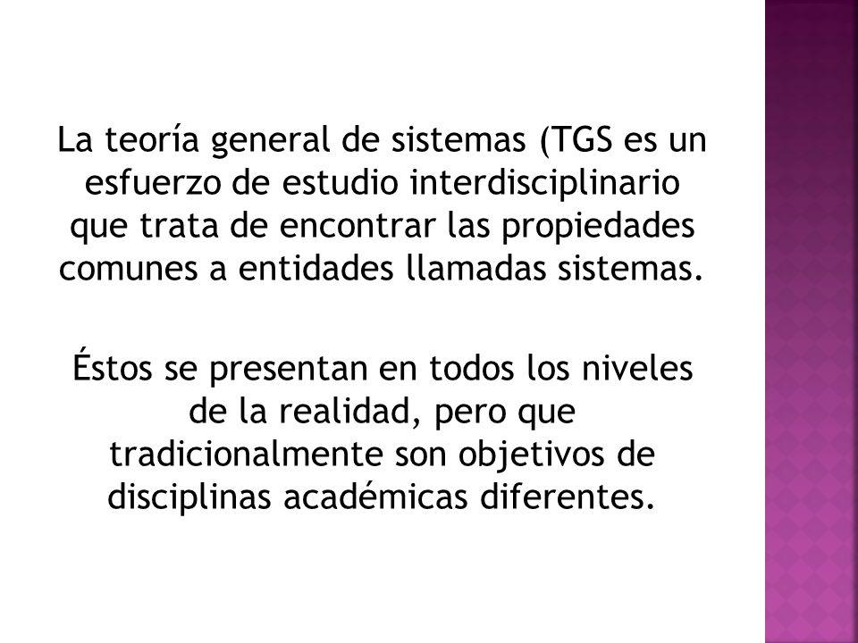 La teoría general de sistemas (TGS es un esfuerzo de estudio interdisciplinario que trata de encontrar las propiedades comunes a entidades llamadas sistemas.