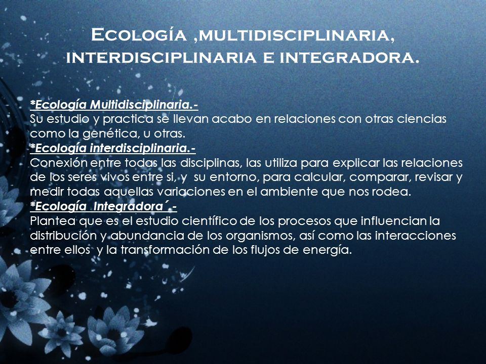 Ecología ,multidisciplinaria, interdisciplinaria e integradora.
