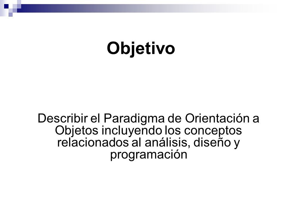 Objetivo Describir el Paradigma de Orientación a Objetos incluyendo los conceptos relacionados al análisis, diseño y programación.