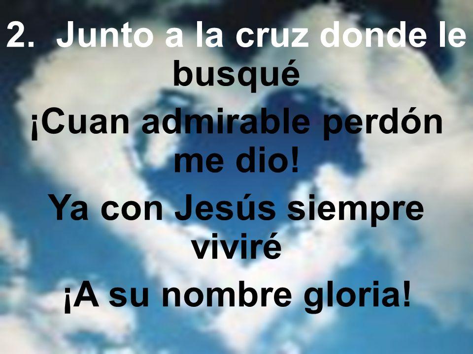 2. Junto a la cruz donde le busqué ¡Cuan admirable perdón me dio!