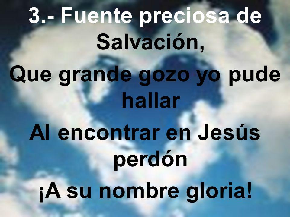 3.- Fuente preciosa de Salvación, Que grande gozo yo pude hallar