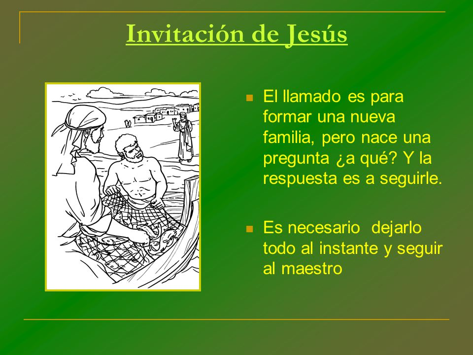 Invitación de Jesús El llamado es para formar una nueva familia, pero nace una pregunta ¿a qué Y la respuesta es a seguirle.