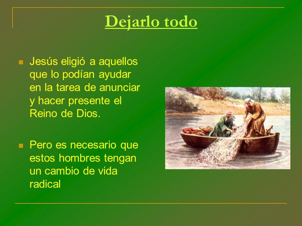 Dejarlo todo Jesús eligió a aquellos que lo podían ayudar en la tarea de anunciar y hacer presente el Reino de Dios.