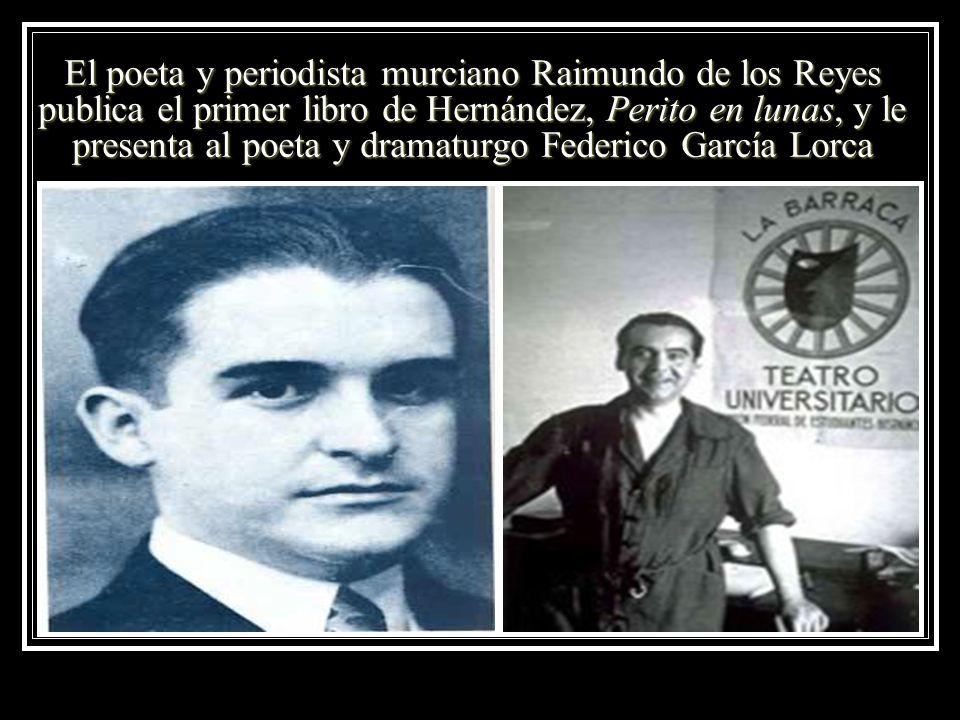 El poeta y periodista murciano Raimundo de los Reyes publica el primer libro de Hernández, Perito en lunas, y le presenta al poeta y dramaturgo Federico García Lorca