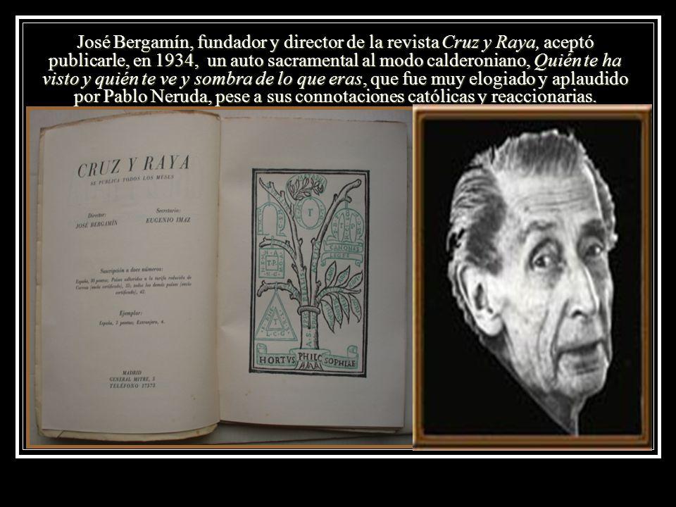 José Bergamín, fundador y director de la revista Cruz y Raya, aceptó publicarle, en 1934, un auto sacramental al modo calderoniano, Quién te ha visto y quién te ve y sombra de lo que eras, que fue muy elogiado y aplaudido por Pablo Neruda, pese a sus connotaciones católicas y reaccionarias.