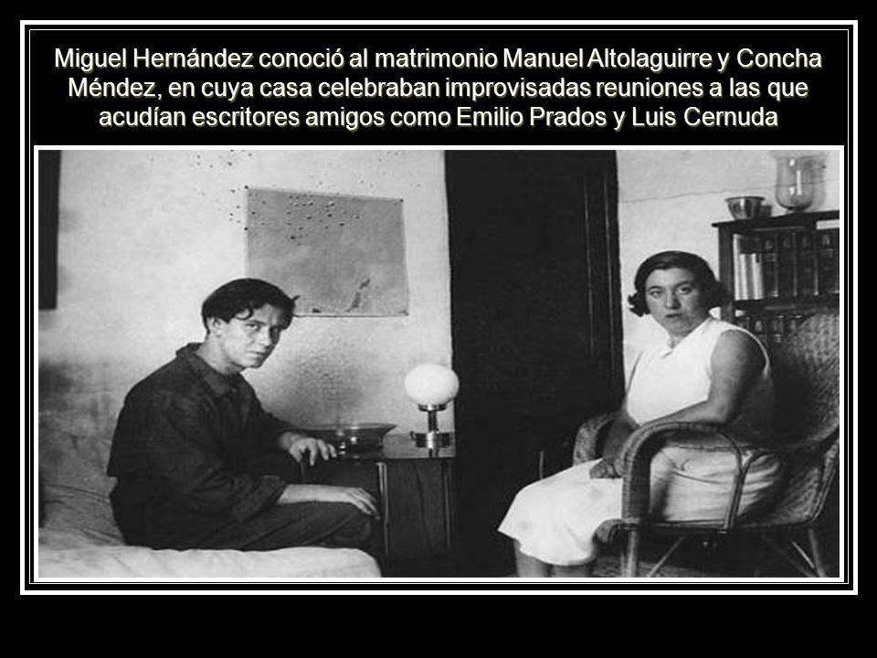 Miguel Hernández conoció al matrimonio Manuel Altolaguirre y Concha Méndez, en cuya casa celebraban improvisadas reuniones a las que acudían escritores amigos como Emilio Prados y Luis Cernuda
