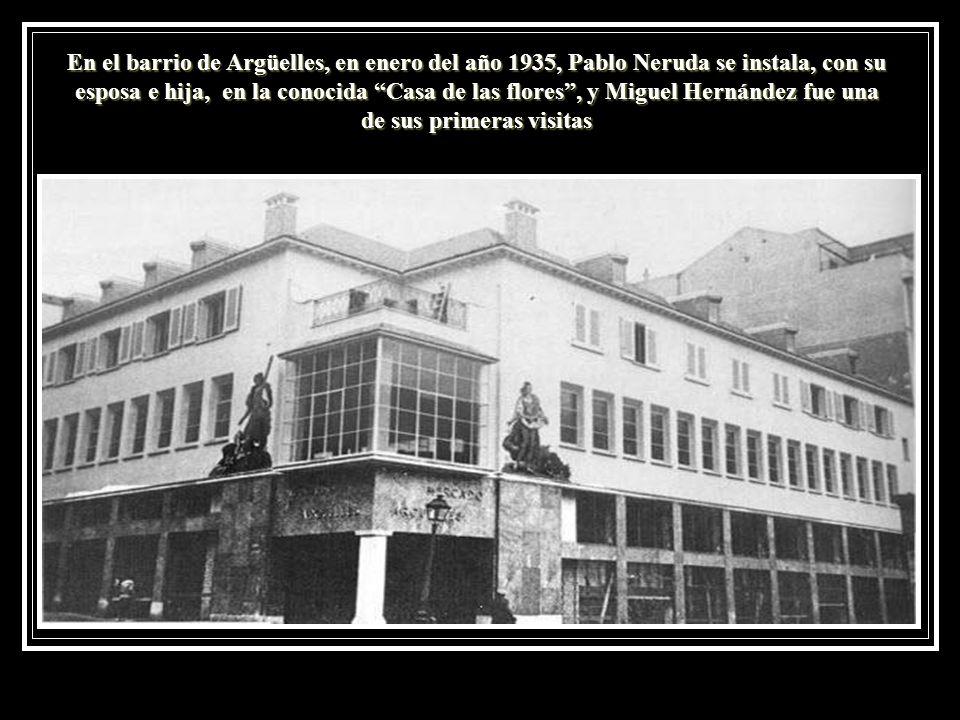 En el barrio de Argüelles, en enero del año 1935, Pablo Neruda se instala, con su esposa e hija, en la conocida Casa de las flores , y Miguel Hernández fue una de sus primeras visitas