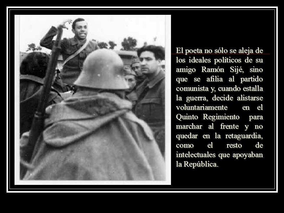 El poeta no sólo se aleja de los ideales políticos de su amigo Ramón Sijé, sino que se afilia al partido comunista y, cuando estalla la guerra, decide alistarse voluntariamente en el Quinto Regimiento para marchar al frente y no quedar en la retaguardia, como el resto de intelectuales que apoyaban la República.