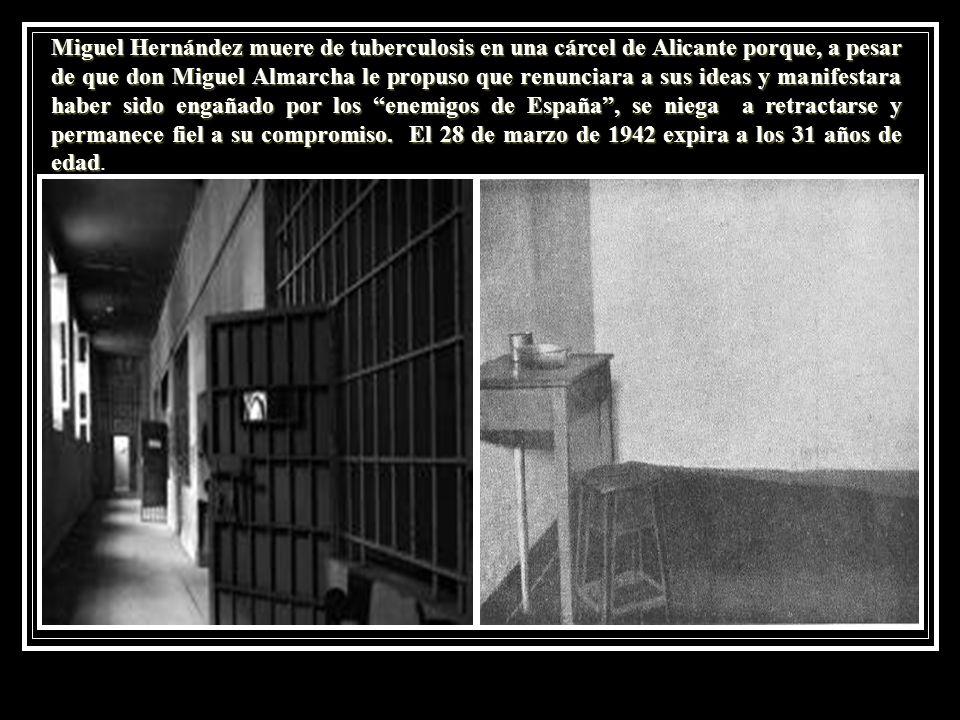 Miguel Hernández muere de tuberculosis en una cárcel de Alicante porque, a pesar de que don Miguel Almarcha le propuso que renunciara a sus ideas y manifestara haber sido engañado por los enemigos de España , se niega a retractarse y permanece fiel a su compromiso.