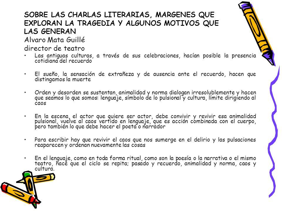SOBRE LAS CHARLAS LITERARIAS, MARGENES QUE EXPLORAN LA TRAGEDIA Y ALGUNOS MOTIVOS QUE LAS GENERAN Alvaro Mata Guillé director de teatro