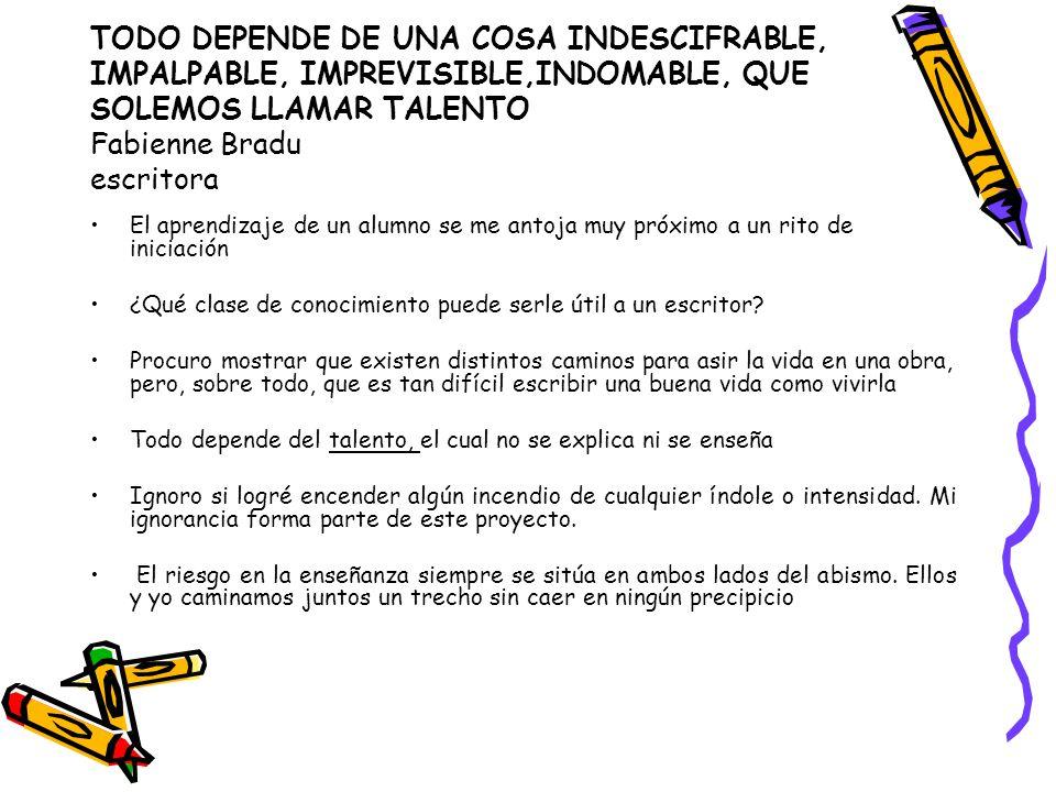 TODO DEPENDE DE UNA COSA INDESCIFRABLE, IMPALPABLE, IMPREVISIBLE,INDOMABLE, QUE SOLEMOS LLAMAR TALENTO Fabienne Bradu escritora