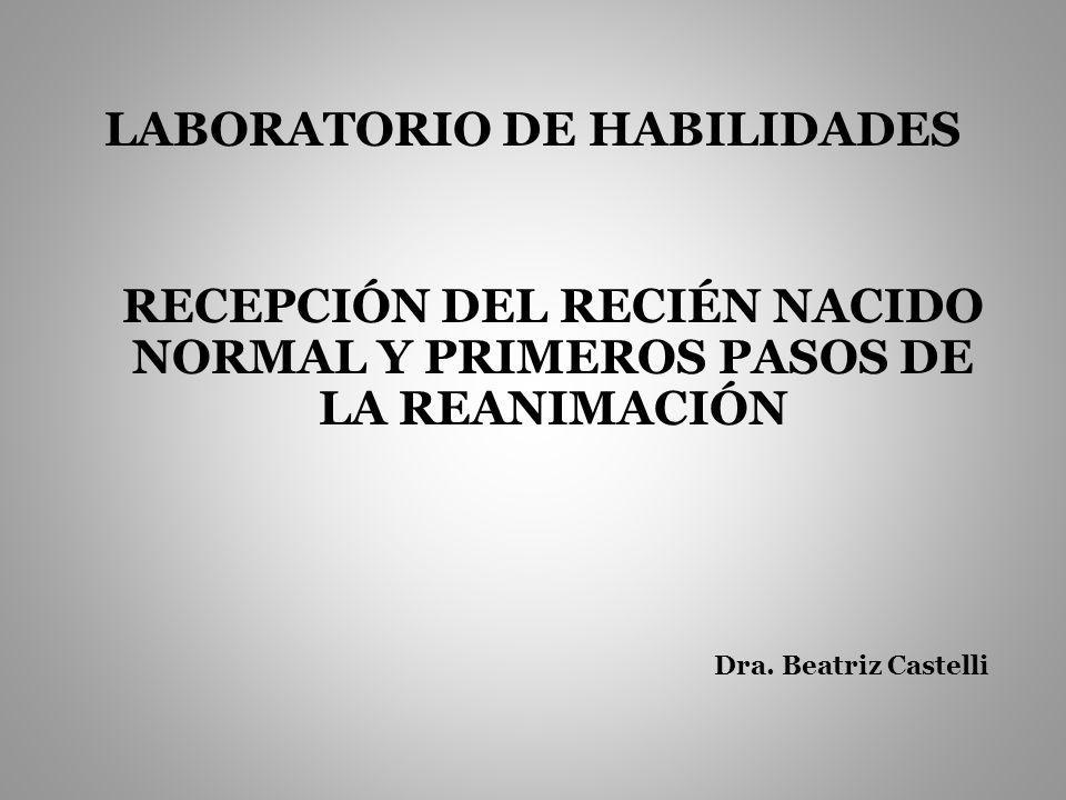 LABORATORIO DE HABILIDADES RECEPCIÓN DEL RECIÉN NACIDO NORMAL Y PRIMEROS PASOS DE LA REANIMACIÓN Dra.