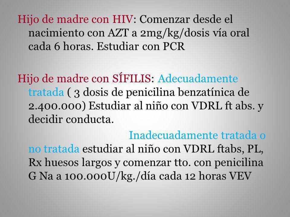 Hijo de madre con HIV: Comenzar desde el nacimiento con AZT a 2mg/kg/dosis vía oral cada 6 horas.