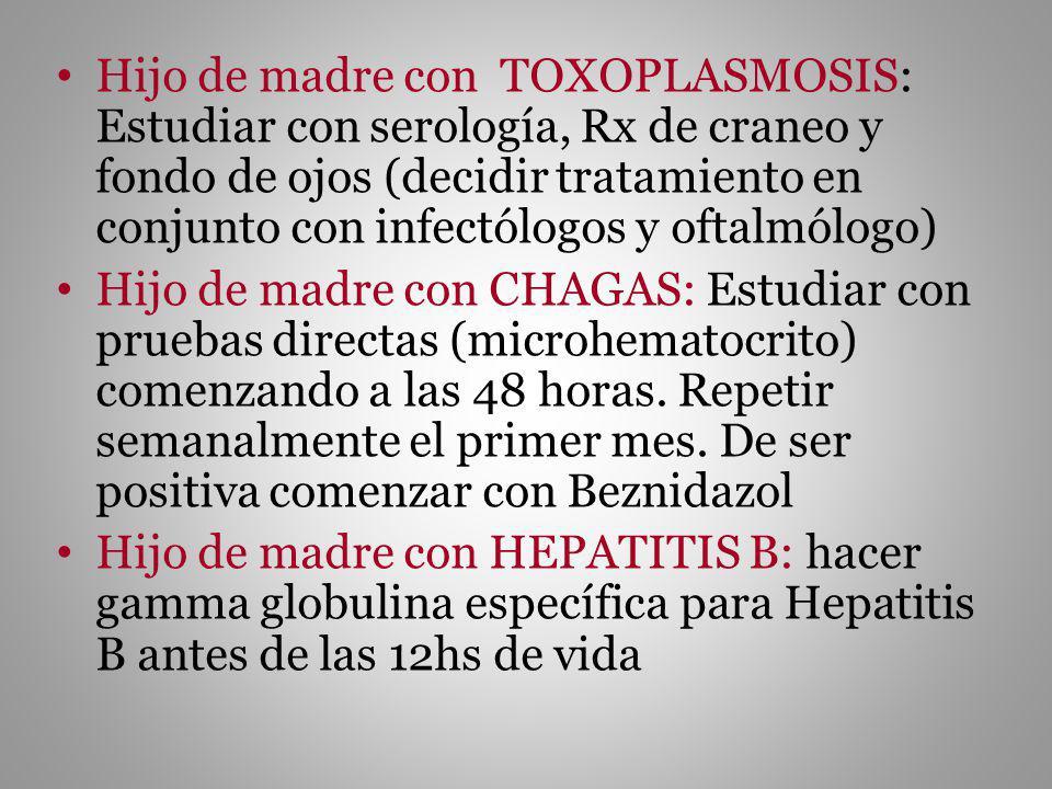 Hijo de madre con TOXOPLASMOSIS: Estudiar con serología, Rx de craneo y fondo de ojos (decidir tratamiento en conjunto con infectólogos y oftalmólogo)