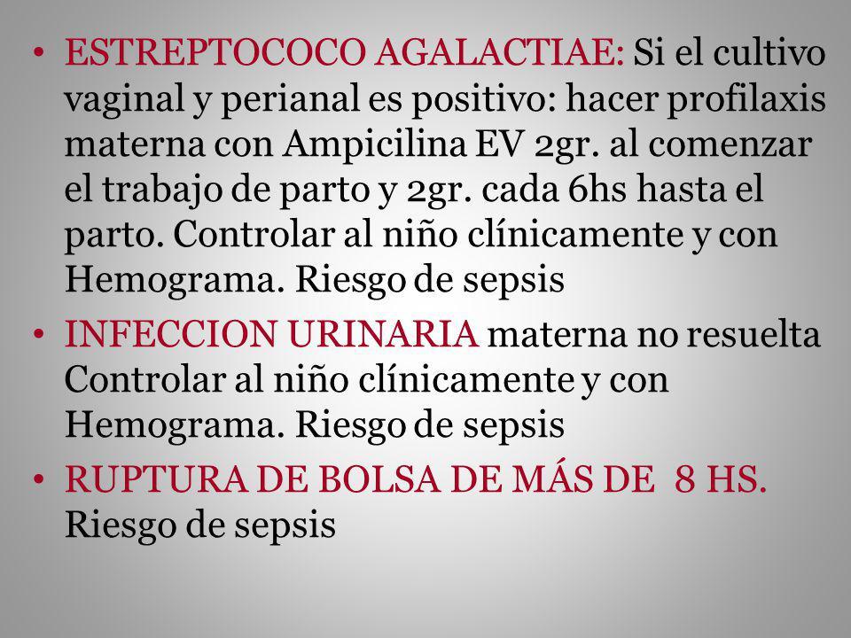 ESTREPTOCOCO AGALACTIAE: Si el cultivo vaginal y perianal es positivo: hacer profilaxis materna con Ampicilina EV 2gr. al comenzar el trabajo de parto y 2gr. cada 6hs hasta el parto. Controlar al niño clínicamente y con Hemograma. Riesgo de sepsis