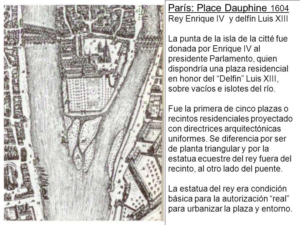 París: Place Dauphine 1604 Rey Enrique IV y delfín Luis XIII La punta de la isla de la citté fue donada por Enrique IV al presidente Parlamento, quien dispondría una plaza residencial en honor del Delfin Luis XIII, sobre vacíos e islotes del río.
