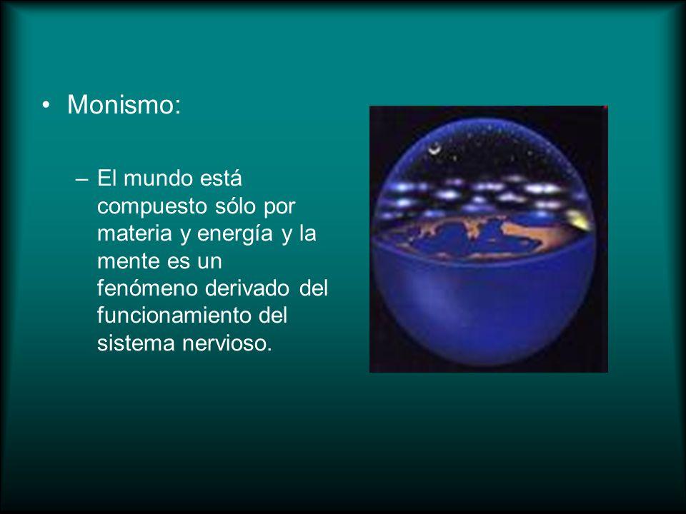 Monismo: El mundo está compuesto sólo por materia y energía y la mente es un fenómeno derivado del funcionamiento del sistema nervioso.