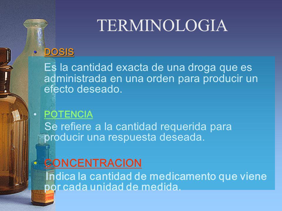 TERMINOLOGIA DOSIS. Es la cantidad exacta de una droga que es administrada en una orden para producir un efecto deseado.