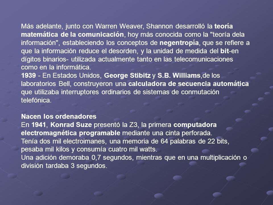 Más adelante, junto con Warren Weaver, Shannon desarrolló la teoría matemática de la comunicación, hoy más conocida como la teoría dela información , estableciendo los conceptos de negentropía, que se refiere a que la información reduce el desorden, y la unidad de medida del bit-en dígitos binarios- utilizada actualmente tanto en las telecomunicaciones como en la informática.