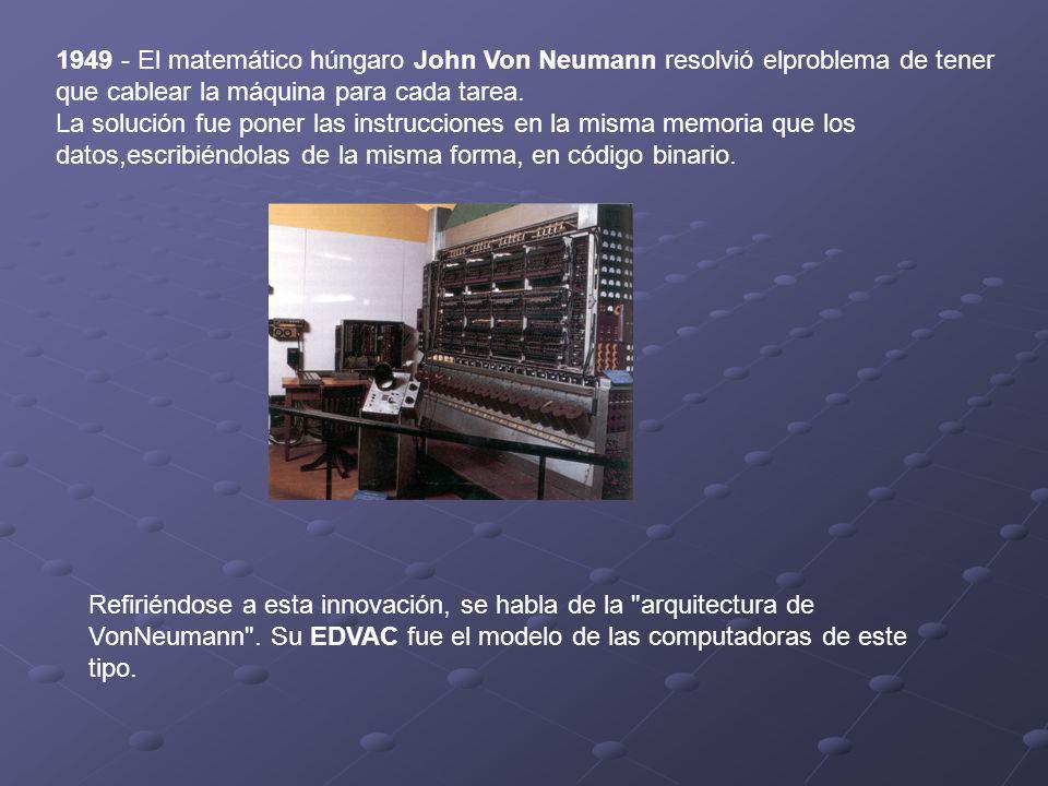 1949 - El matemático húngaro John Von Neumann resolvió elproblema de tener que cablear la máquina para cada tarea.
