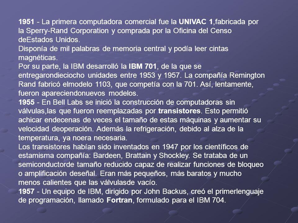 1951 - La primera computadora comercial fue la UNIVAC 1,fabricada por la Sperry-Rand Corporation y comprada por la Oficina del Censo deEstados Unidos.