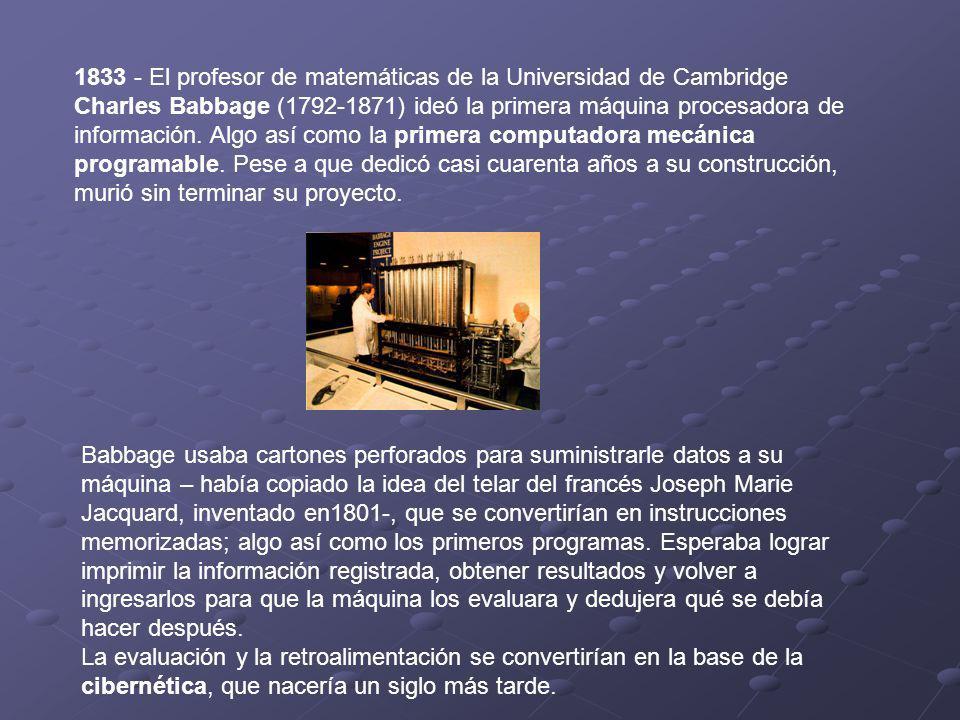 1833 - El profesor de matemáticas de la Universidad de Cambridge Charles Babbage (1792-1871) ideó la primera máquina procesadora de información. Algo así como la primera computadora mecánica programable. Pese a que dedicó casi cuarenta años a su construcción, murió sin terminar su proyecto.