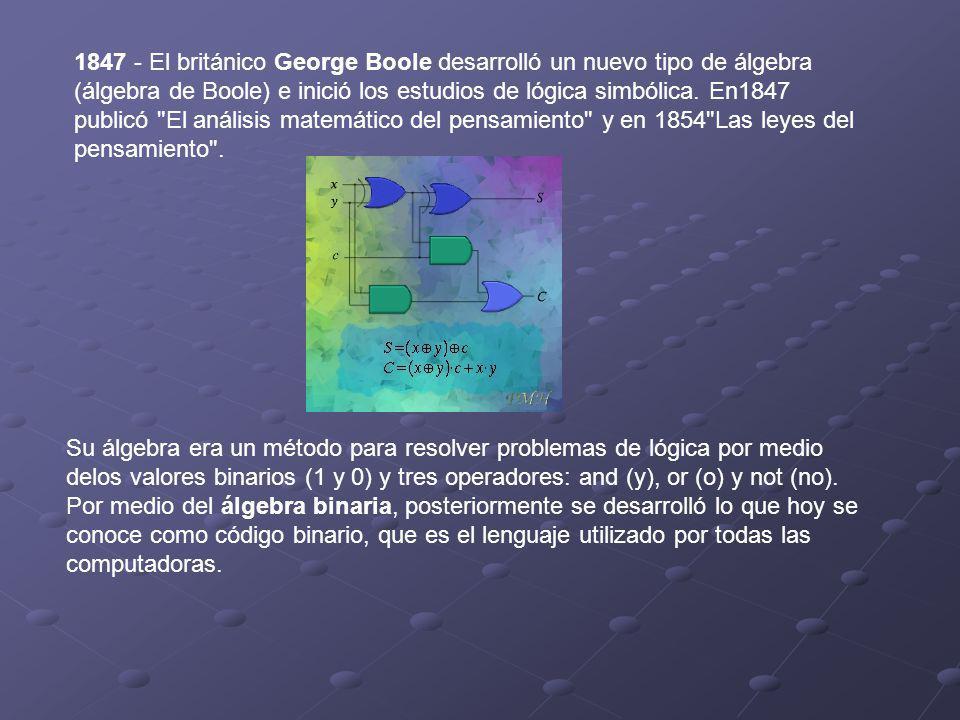 1847 - El británico George Boole desarrolló un nuevo tipo de álgebra (álgebra de Boole) e inició los estudios de lógica simbólica. En1847 publicó El análisis matemático del pensamiento y en 1854 Las leyes del pensamiento .