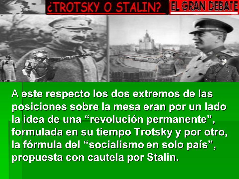 A este respecto los dos extremos de las posiciones sobre la mesa eran por un lado la idea de una revolución permanente , formulada en su tiempo Trotsky y por otro, la fórmula del socialismo en solo país , propuesta con cautela por Stalin.