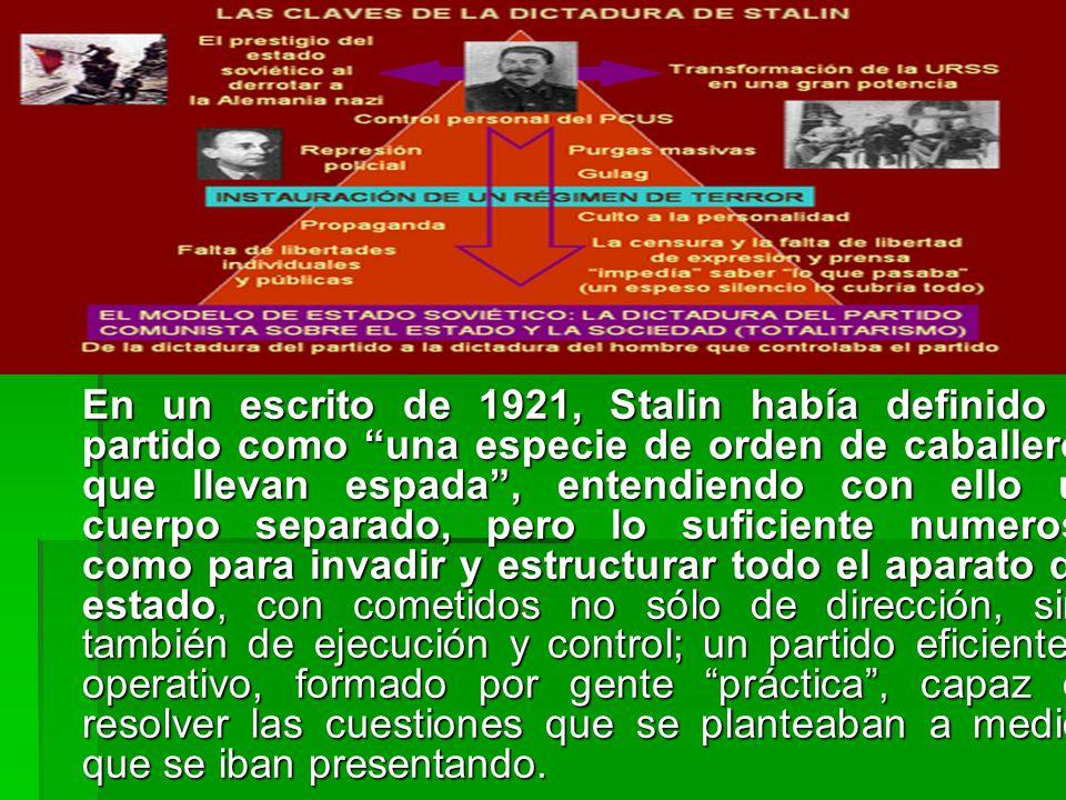 En un escrito de 1921, Stalin había definido el partido como una especie de orden de caballeros que llevan espada , entendiendo con ello un cuerpo separado, pero lo suficiente numeroso como para invadir y estructurar todo el aparato del estado, con cometidos no sólo de dirección, sino también de ejecución y control; un partido eficiente y operativo, formado por gente práctica , capaz de resolver las cuestiones que se planteaban a medida que se iban presentando.