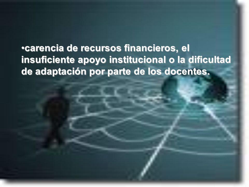carencia de recursos financieros, el insuficiente apoyo institucional o la dificultad de adaptación por parte de los docentes.