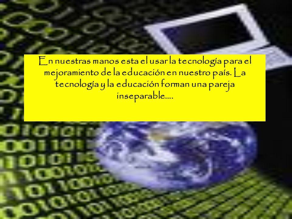 En nuestras manos esta el usar la tecnología para el mejoramiento de la educación en nuestro país.