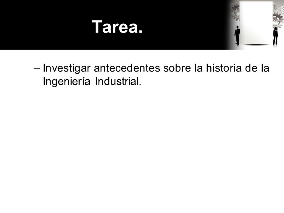 Tarea. Investigar antecedentes sobre la historia de la Ingeniería Industrial.