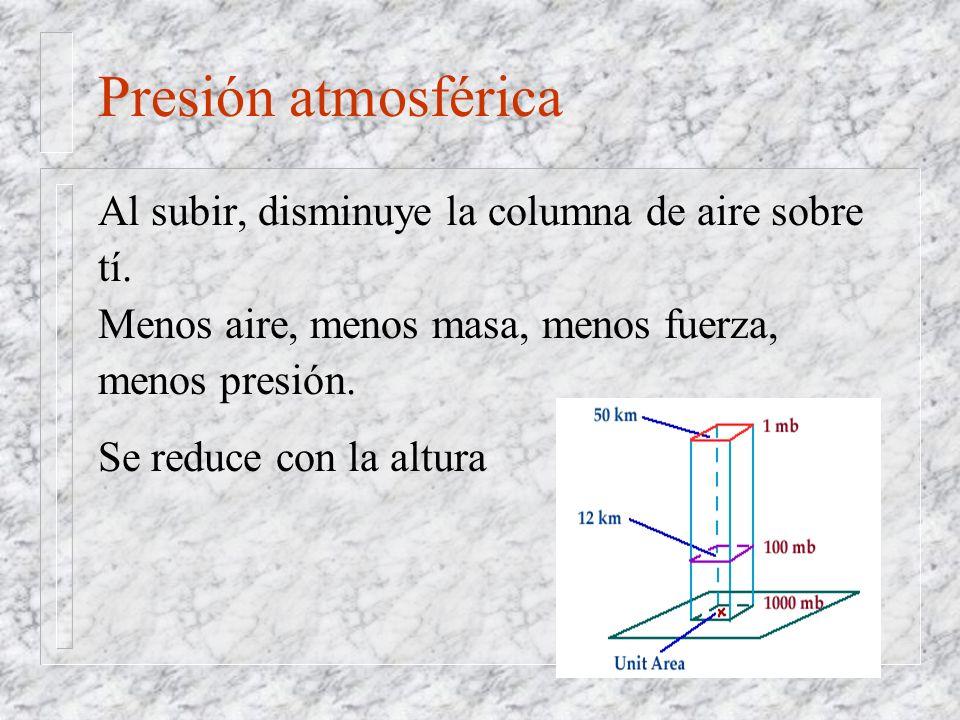 Presión atmosférica Al subir, disminuye la columna de aire sobre tí.