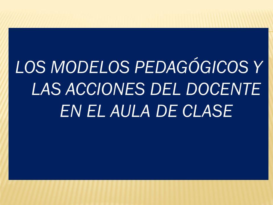 LOS MODELOS PEDAGÓGICOS Y LAS ACCIONES DEL DOCENTE EN EL AULA DE CLASE